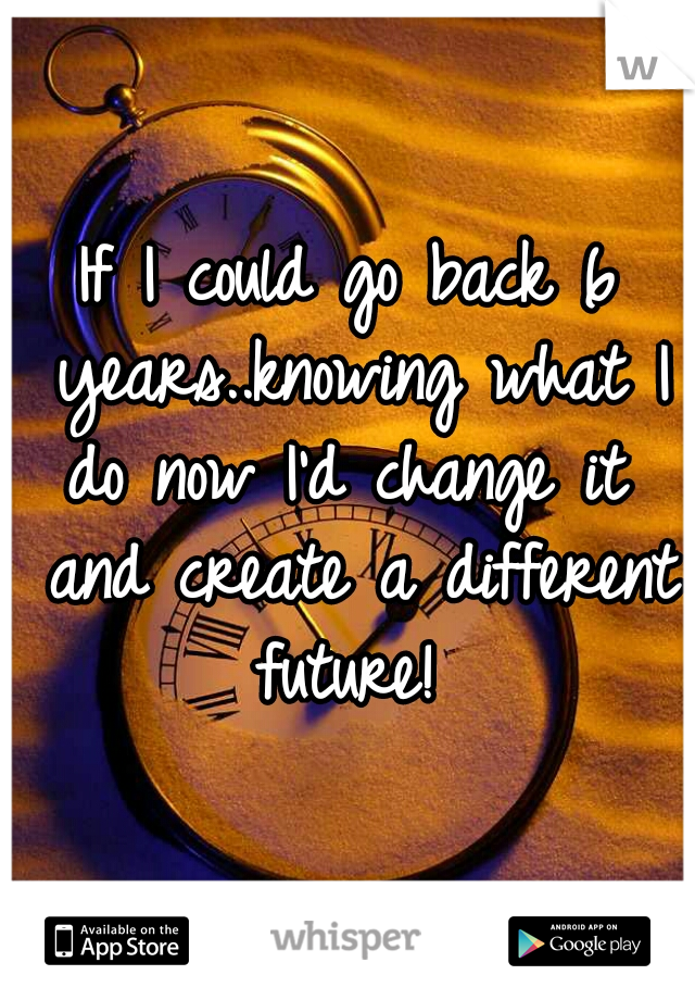 If I could go back 6 years..knowing what I do now I'd change it  and create a different future!