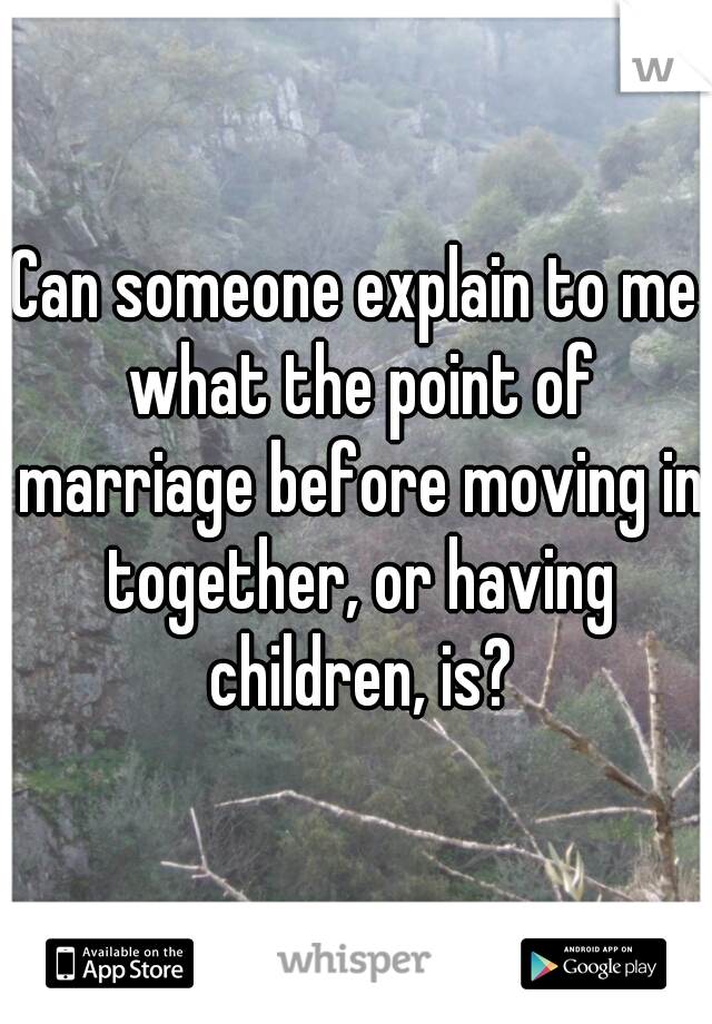 Can someone explain to me what the point of marriage before moving in together, or having children, is?