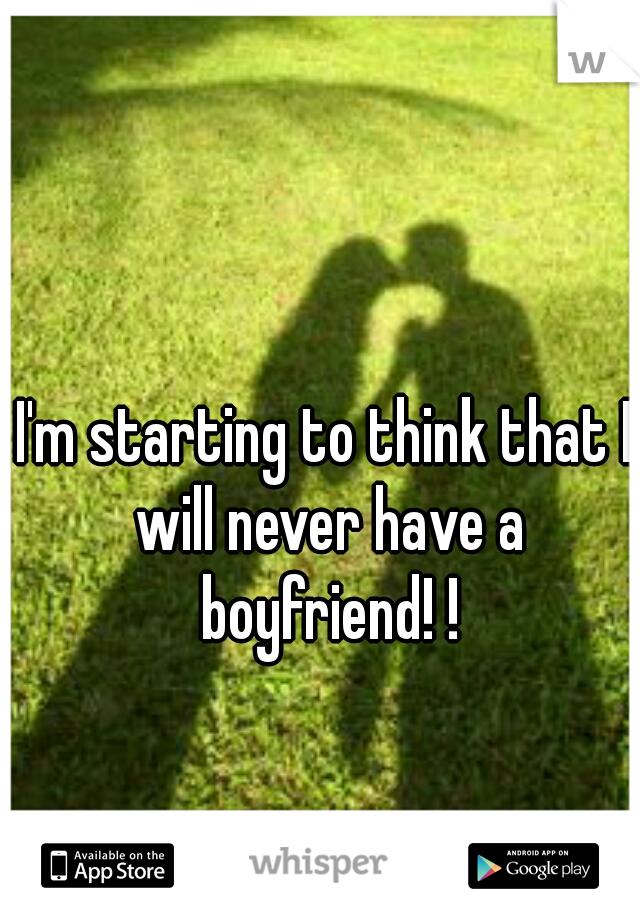 I'm starting to think that I will never have a boyfriend! !