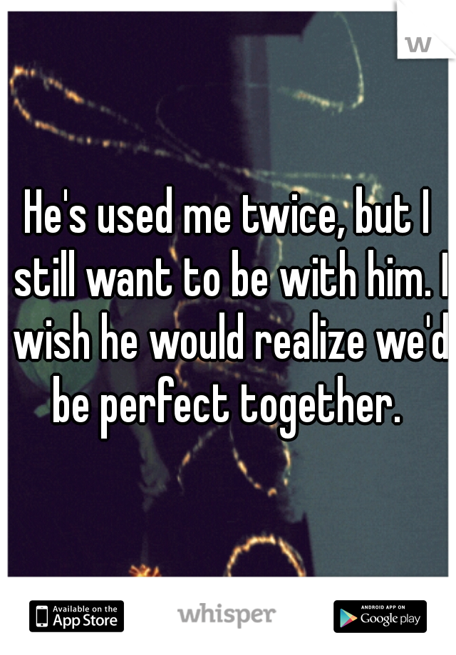 He's used me twice, but I still want to be with him. I wish he would realize we'd be perfect together.