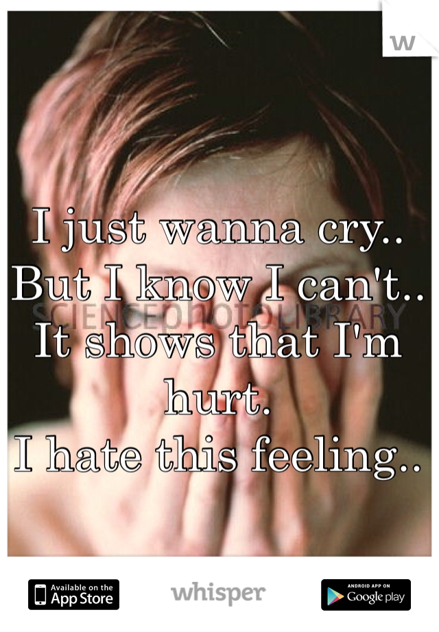 I just wanna cry..  But I know I can't..  It shows that I'm hurt. I hate this feeling..