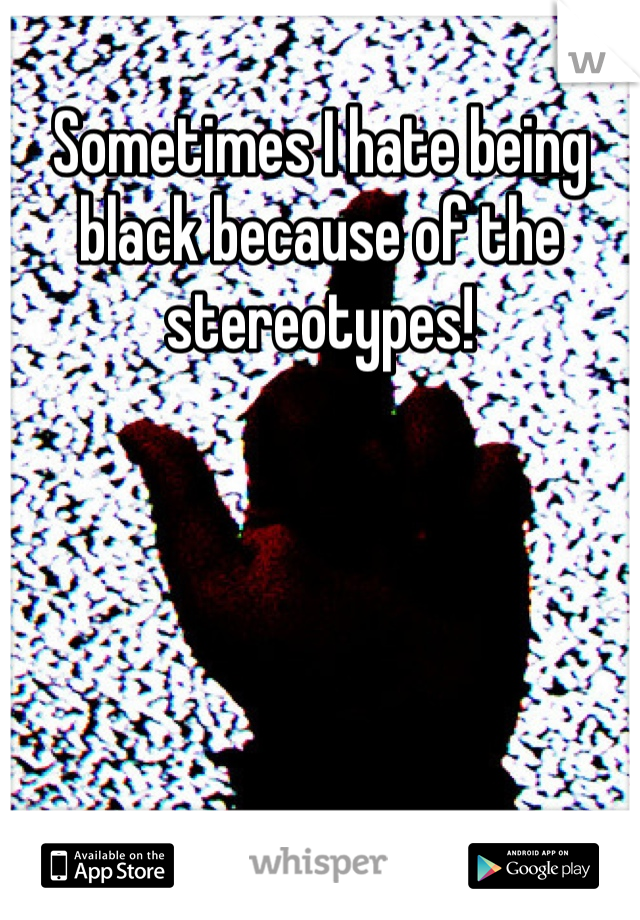 Sometimes I hate being black because of the stereotypes!