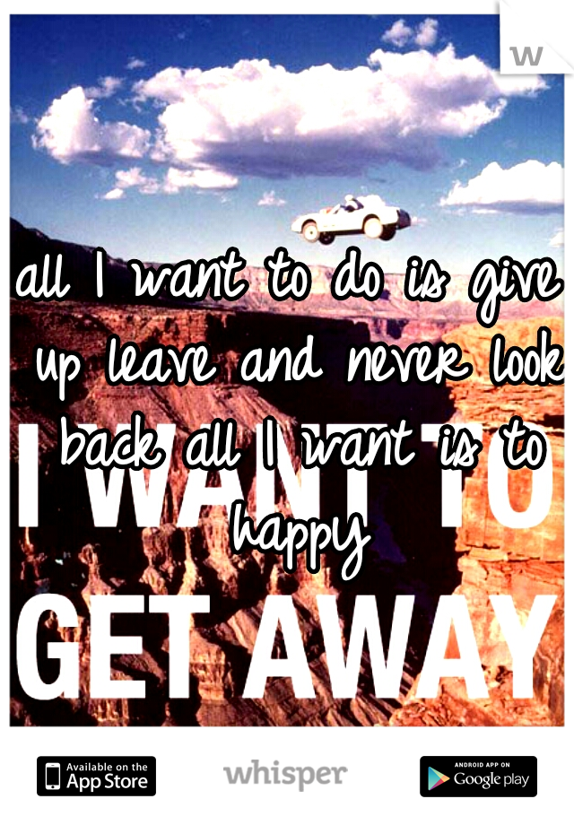 all I want to do is give up leave and never look back all I want is to happy