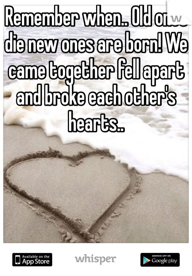 Remember when.. Old ones die new ones are born! We came together fell apart and broke each other's hearts..