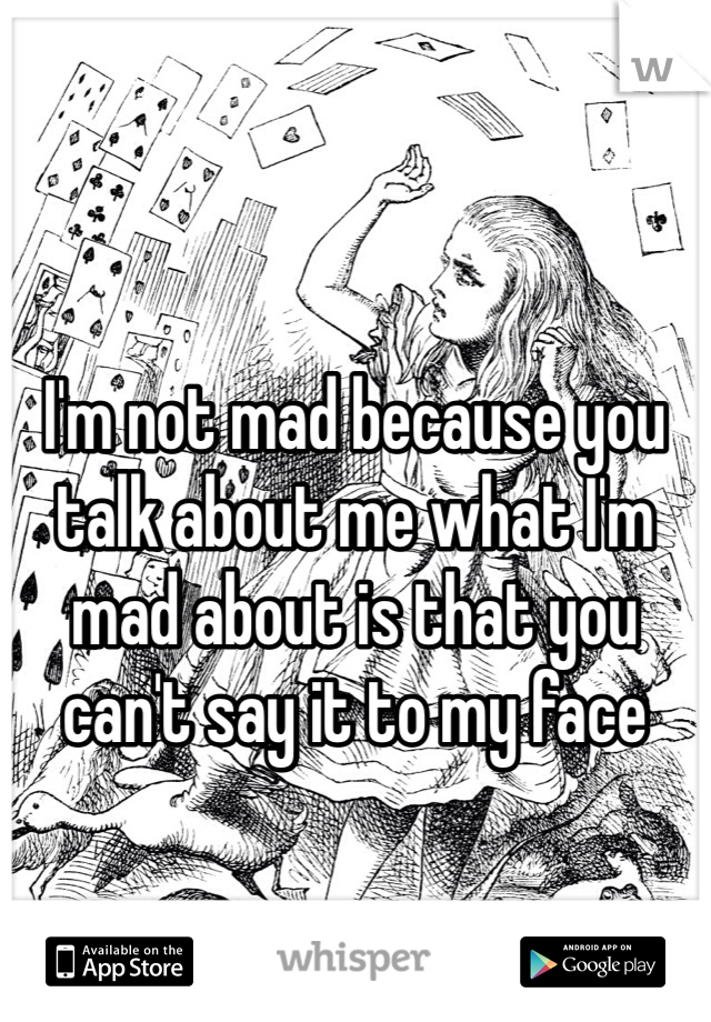 I'm not mad because you talk about me what I'm mad about is that you can't say it to my face