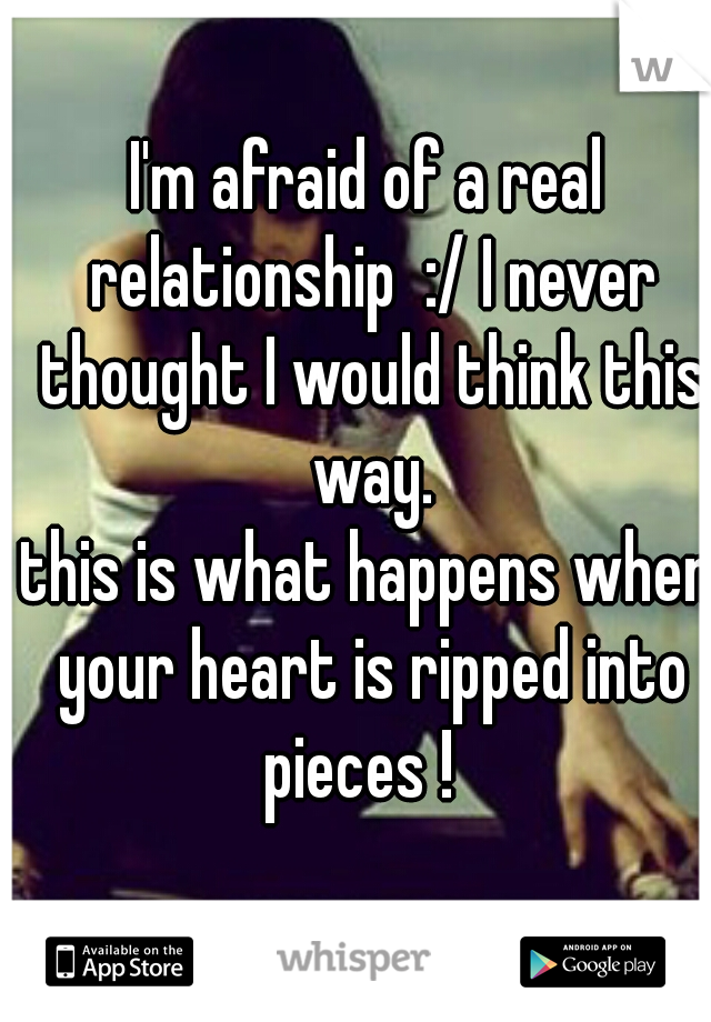 I'm afraid of a real relationship  :/ I never thought I would think this way. this is what happens when your heart is ripped into pieces !