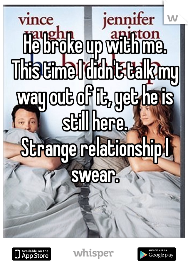 He broke up with me. This time I didn't talk my way out of it, yet he is still here. Strange relationship I swear.