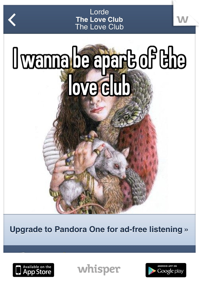 I wanna be apart of the love club