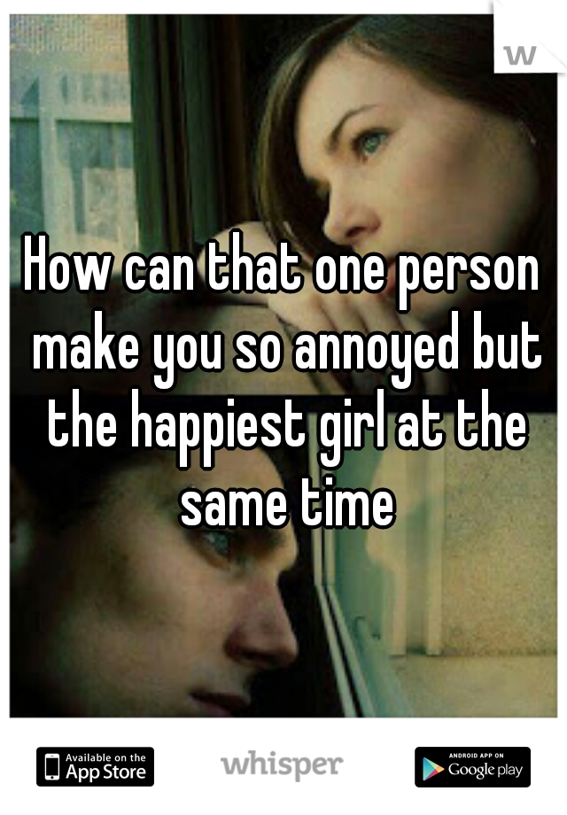 How can that one person make you so annoyed but the happiest girl at the same time
