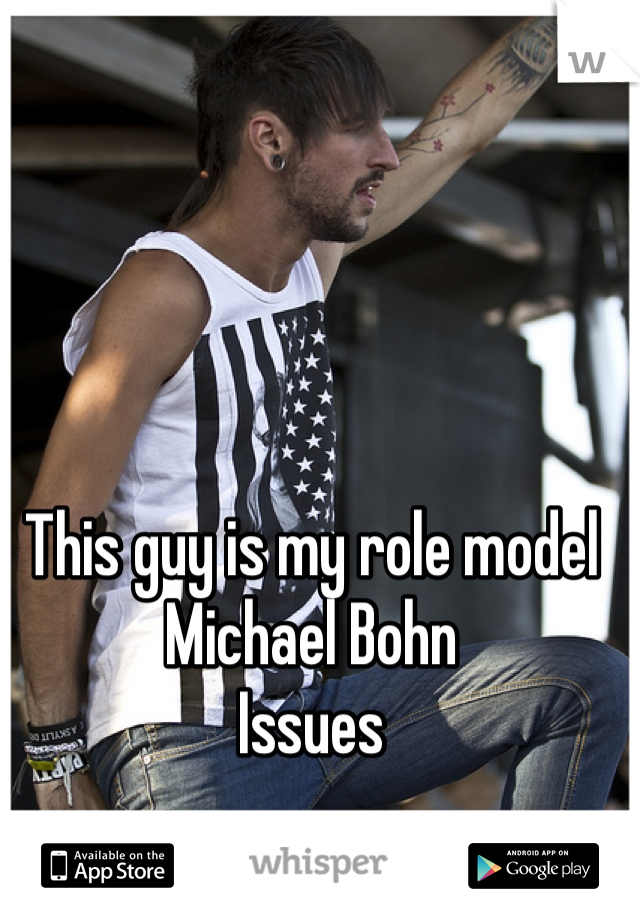 This guy is my role model Michael Bohn Issues