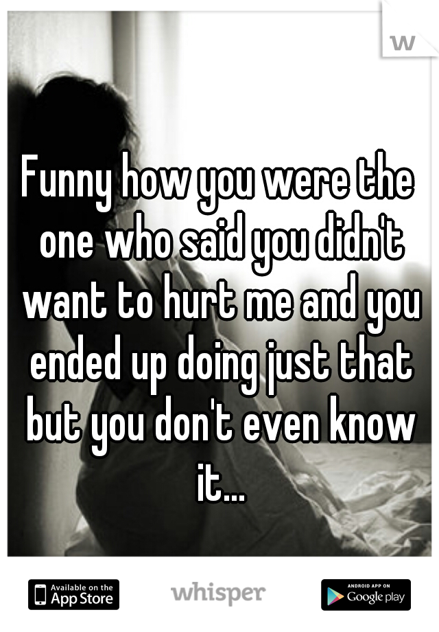 Funny how you were the one who said you didn't want to hurt me and you ended up doing just that but you don't even know it...