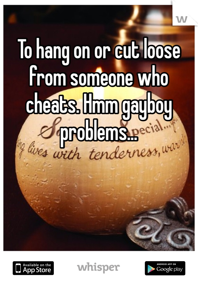 To hang on or cut loose from someone who cheats. Hmm gayboy problems...