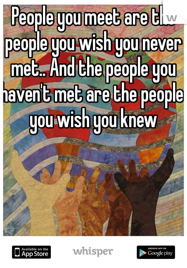 People you meet are the people you wish you never met.. And the people you haven't met are the people you wish you knew