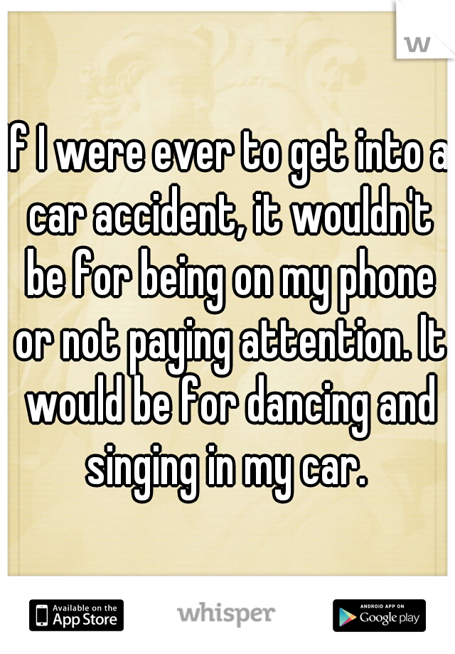 If I were ever to get into a car accident, it wouldn't be for being on my phone or not paying attention. It would be for dancing and singing in my car.
