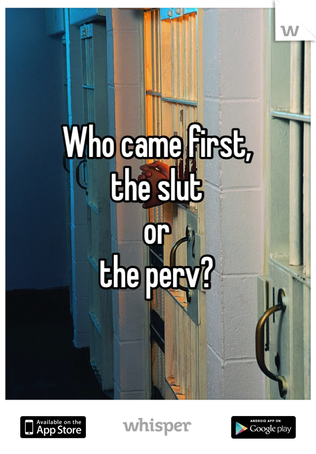 Who came first, the slut or the perv?
