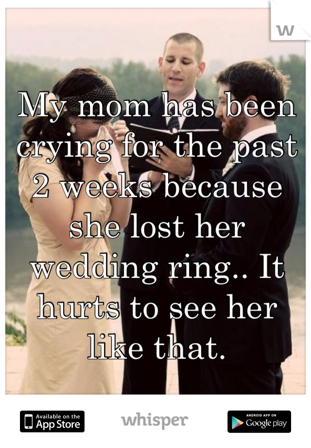My mom has been crying for the past 2 weeks because she lost her wedding ring.. It hurts to see her like that.