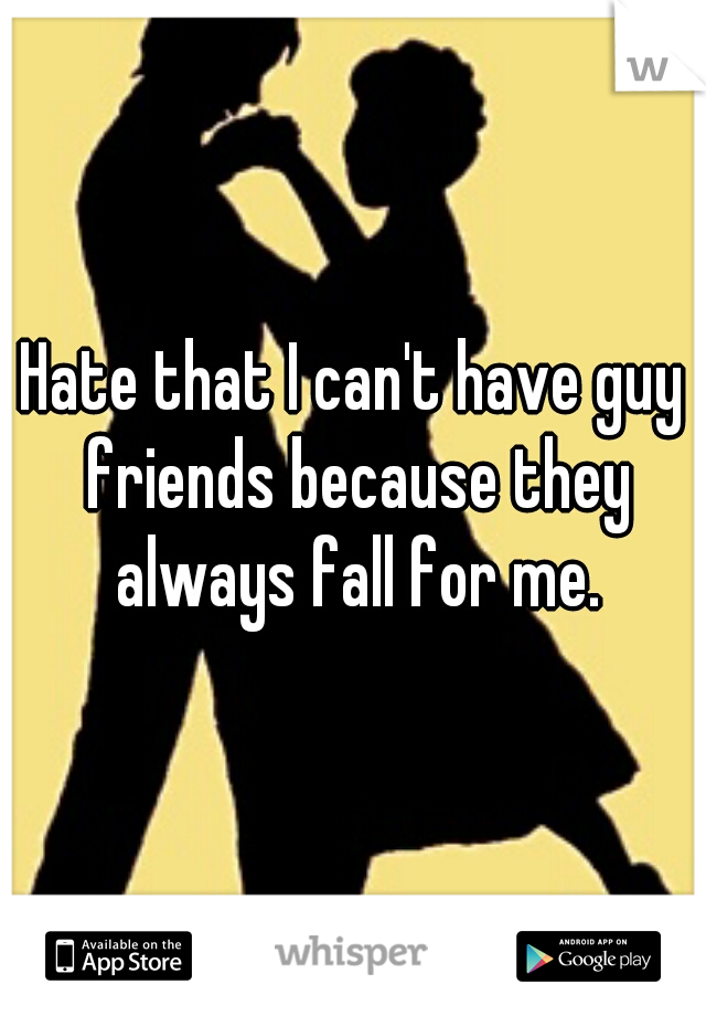 Hate that I can't have guy friends because they always fall for me.