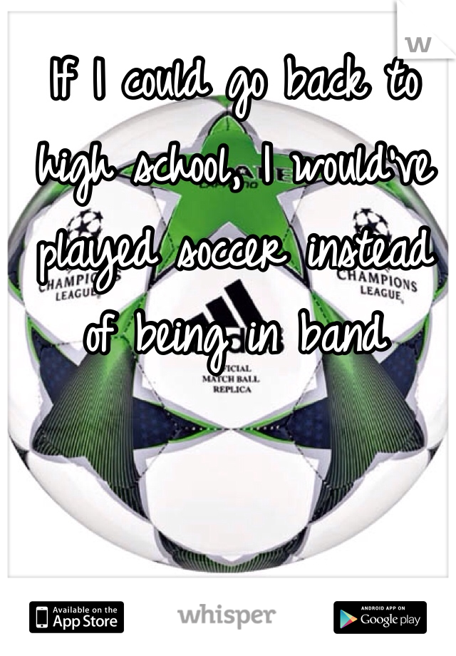 If I could go back to high school, I would've played soccer instead of being in band