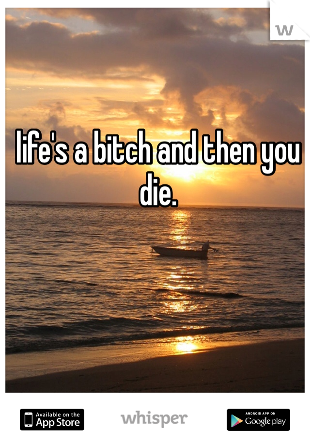 life's a bitch and then you die.