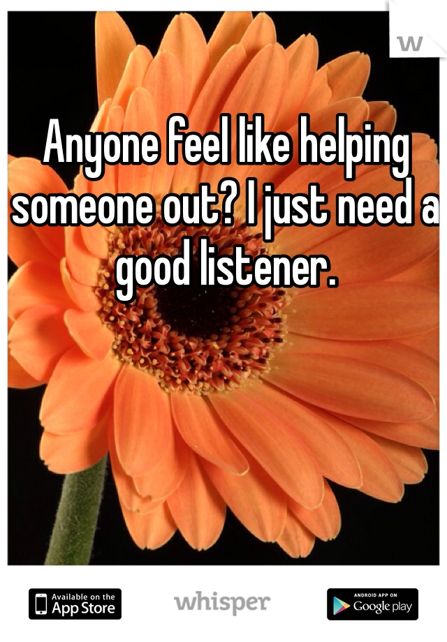Anyone feel like helping someone out? I just need a good listener.