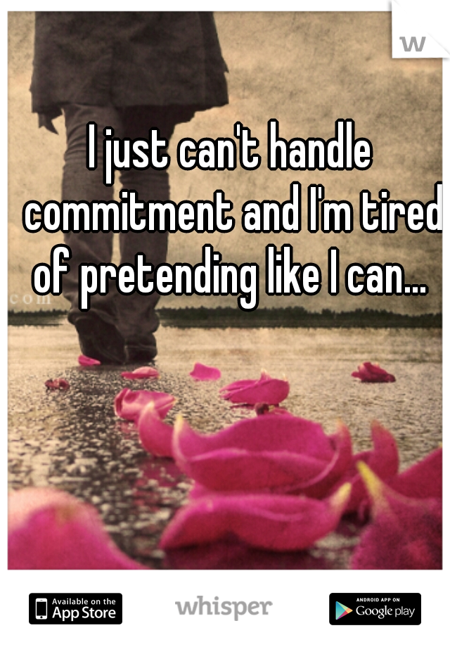 I just can't handle commitment and I'm tired of pretending like I can...