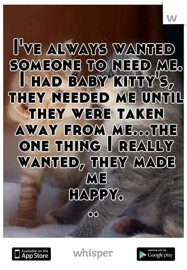 I've always wanted someone to need me. I had baby kitty's, they needed me until they were taken away from me...the one thing I really wanted, they made me happy...