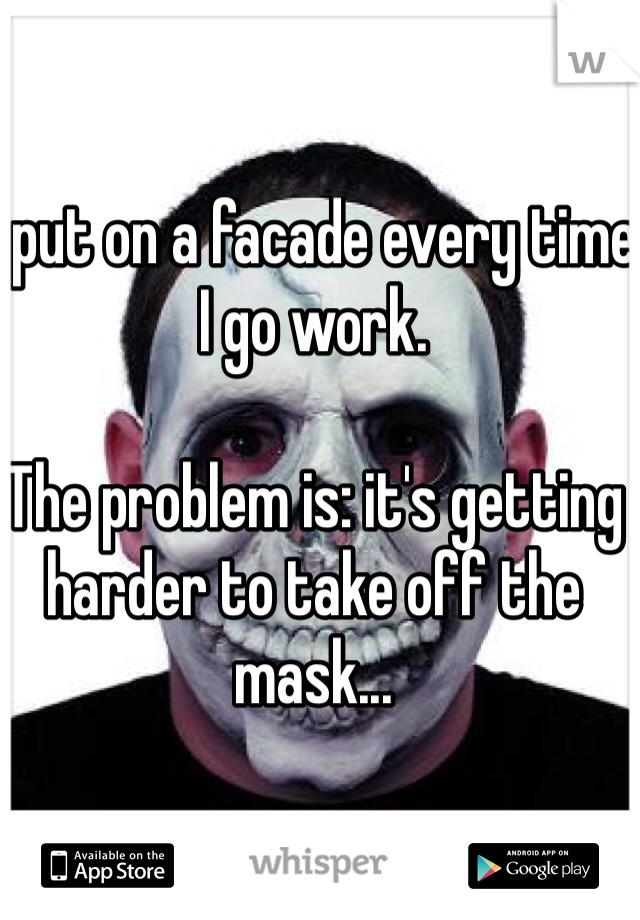 I put on a facade every time I go work.  The problem is: it's getting harder to take off the mask...