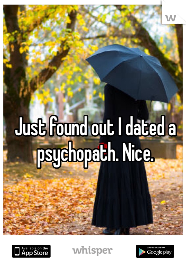 Just found out I dated a psychopath. Nice.