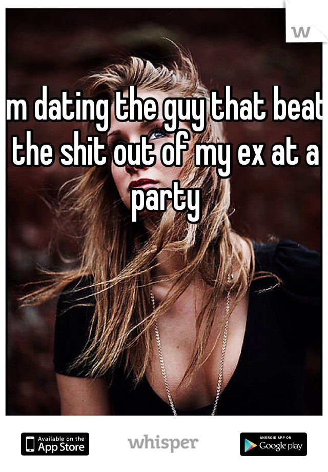 Im dating the guy that beat the shit out of my ex at a party