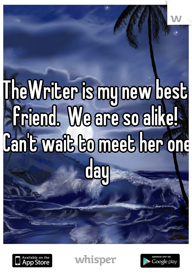 TheWriter is my new best friend.  We are so alike!  Can't wait to meet her one day