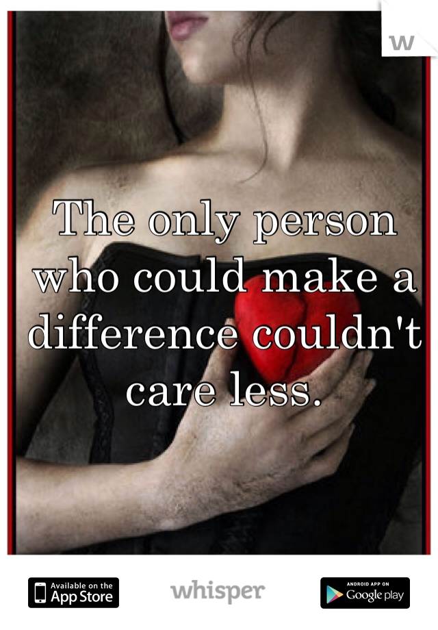 The only person who could make a difference couldn't care less.