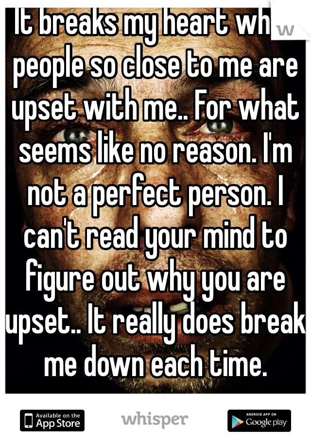 It breaks my heart when people so close to me are upset with me.. For what seems like no reason. I'm not a perfect person. I can't read your mind to figure out why you are upset.. It really does break me down each time.