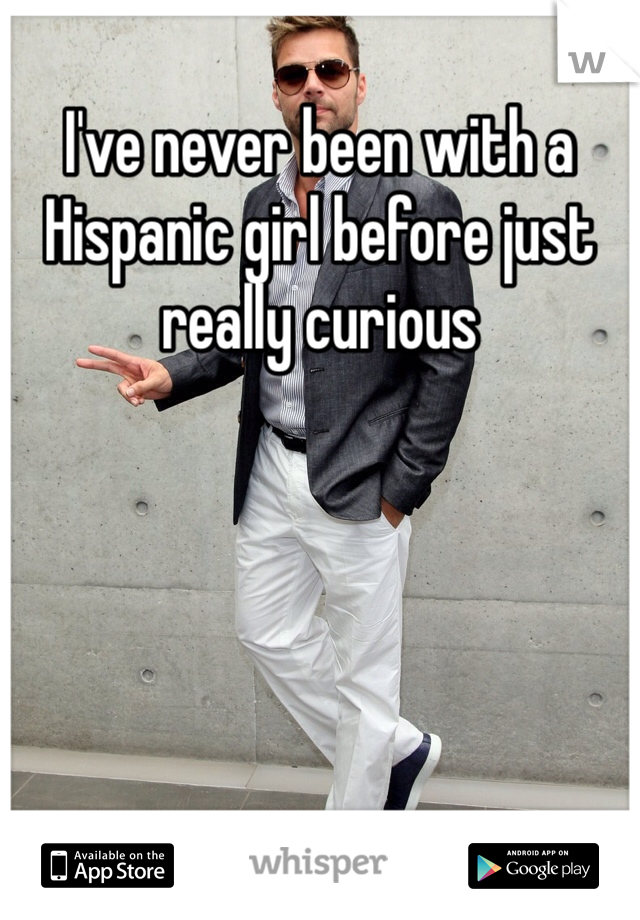 I've never been with a Hispanic girl before just really curious