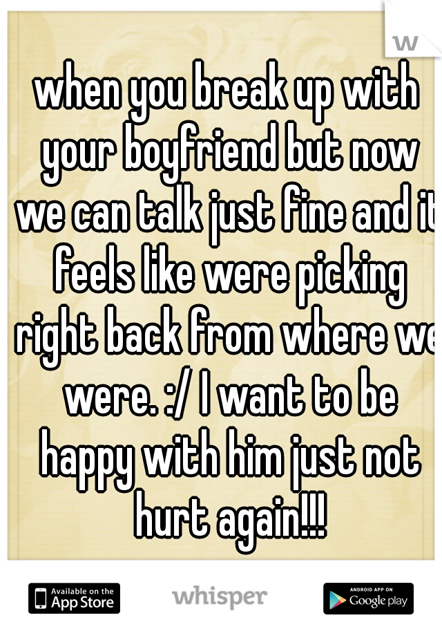 when you break up with your boyfriend but now we can talk just fine and it feels like were picking right back from where we were. :/ I want to be happy with him just not hurt again!!!