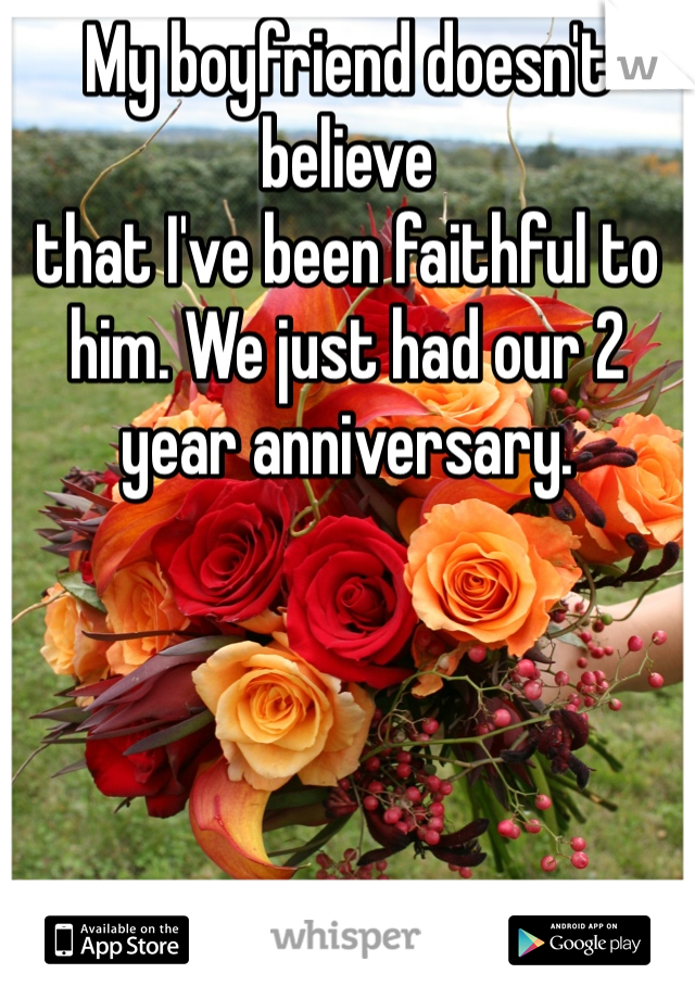 My boyfriend doesn't believe  that I've been faithful to him. We just had our 2 year anniversary.