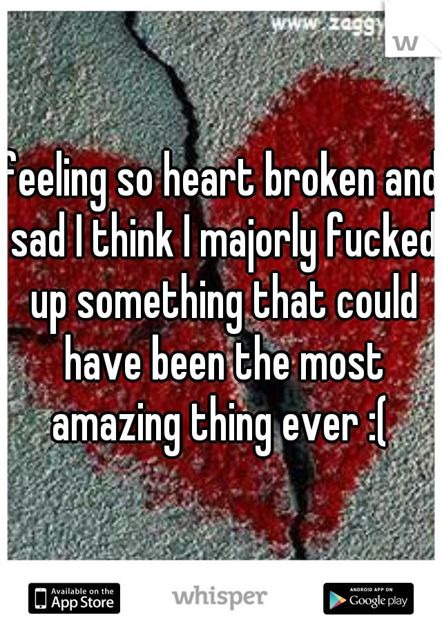 feeling so heart broken and sad I think I majorly fucked up something that could have been the most amazing thing ever :(