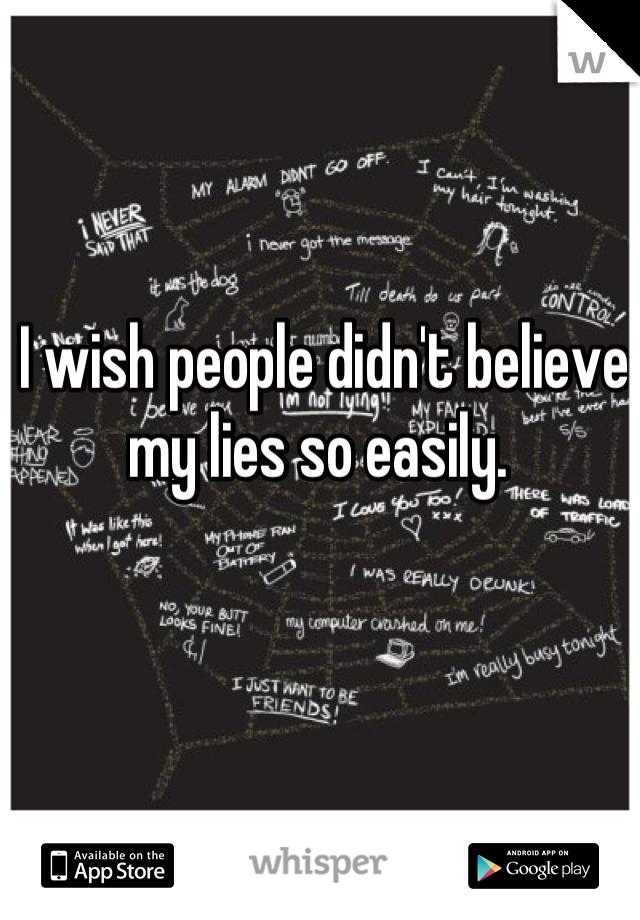 I wish people didn't believe my lies so easily.
