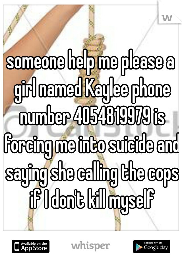 someone help me please a girl named Kaylee phone number 4054819979 is forcing me into suicide and saying she calling the cops if I don't kill myself