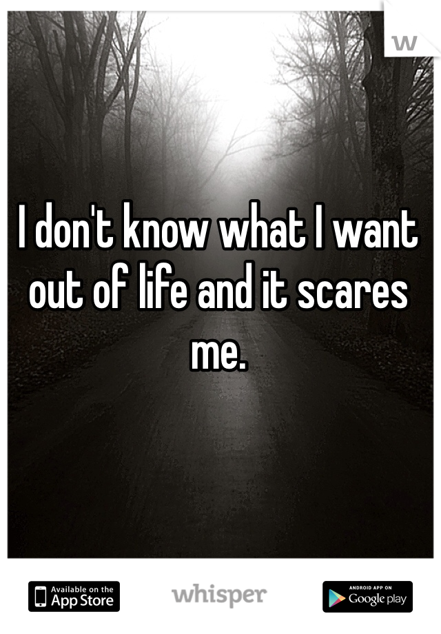 I don't know what I want out of life and it scares me.