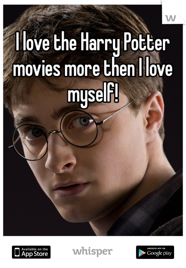 I love the Harry Potter movies more then I love myself!