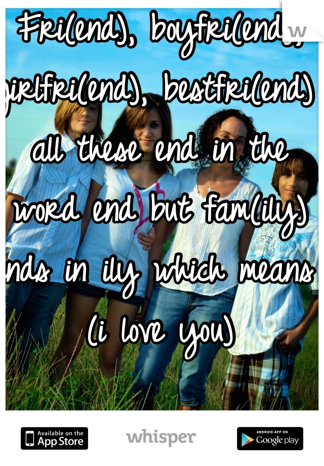Fri(end), boyfri(end), girlfri(end), bestfri(end) all these end in the word end but fam(ily) ends in ily which means (i love you)