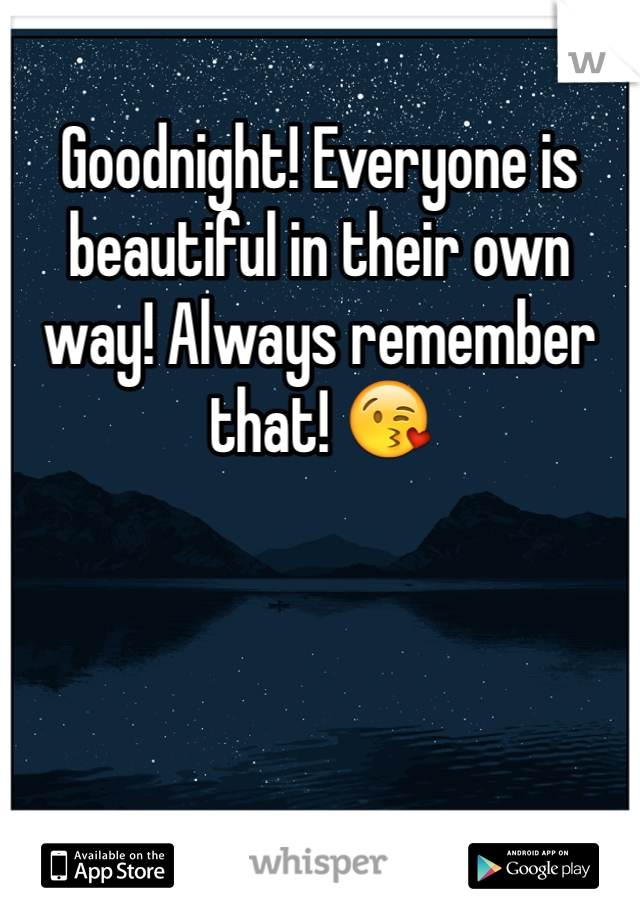 Goodnight! Everyone is beautiful in their own way! Always remember that! 😘
