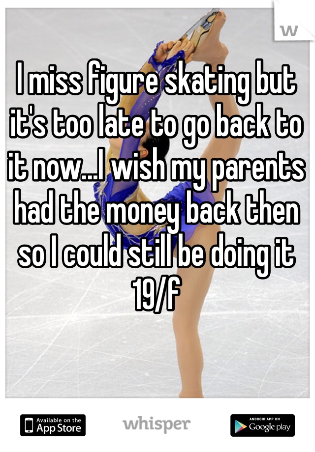 I miss figure skating but it's too late to go back to it now...I wish my parents had the money back then so I could still be doing it 19/f