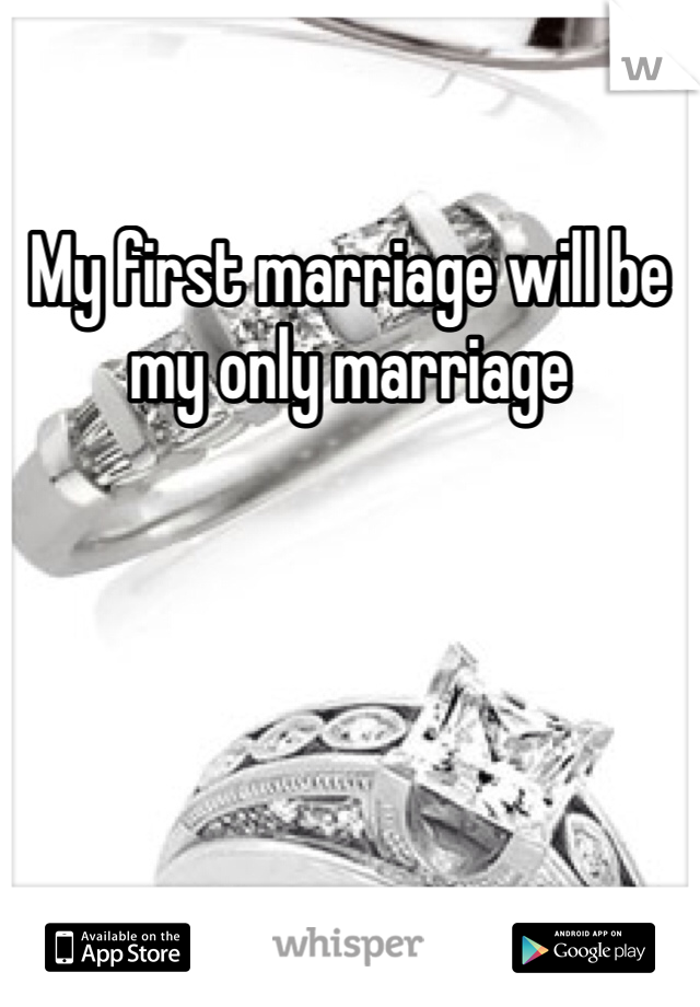My first marriage will be my only marriage