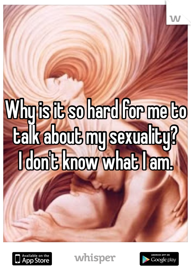 Why is it so hard for me to talk about my sexuality?  I don't know what I am.
