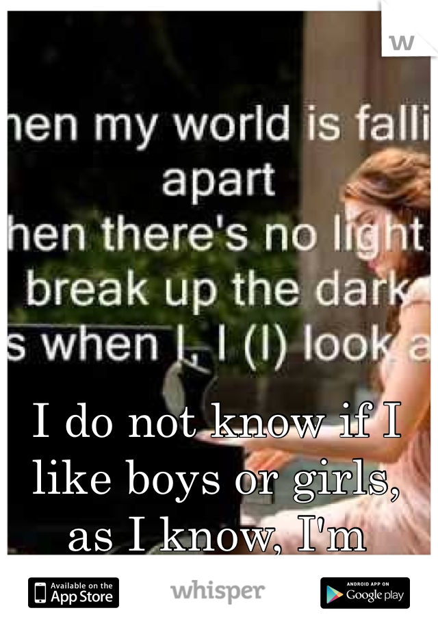 I do not know if I like boys or girls, as I know, I'm confused