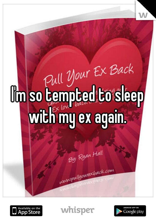 I'm so tempted to sleep with my ex again.