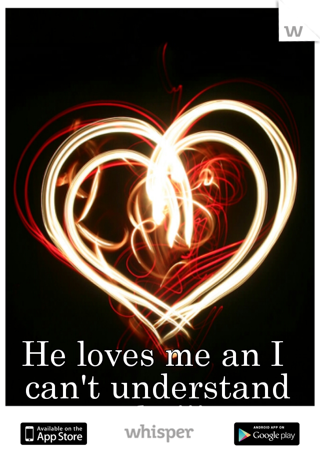 He loves me an I can't understand why!!!