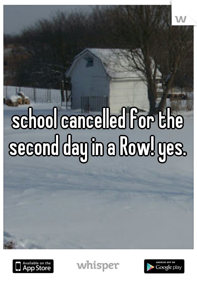 school cancelled for the second day in a Row! yes.