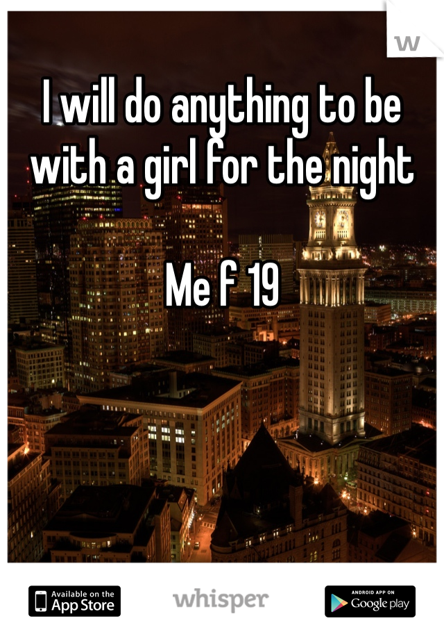 I will do anything to be with a girl for the night   Me f 19